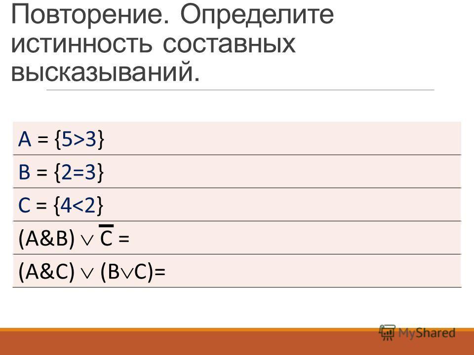 Повторение. Определите истинность составных высказываний. A = {5>3} B = {2=3} С = {4