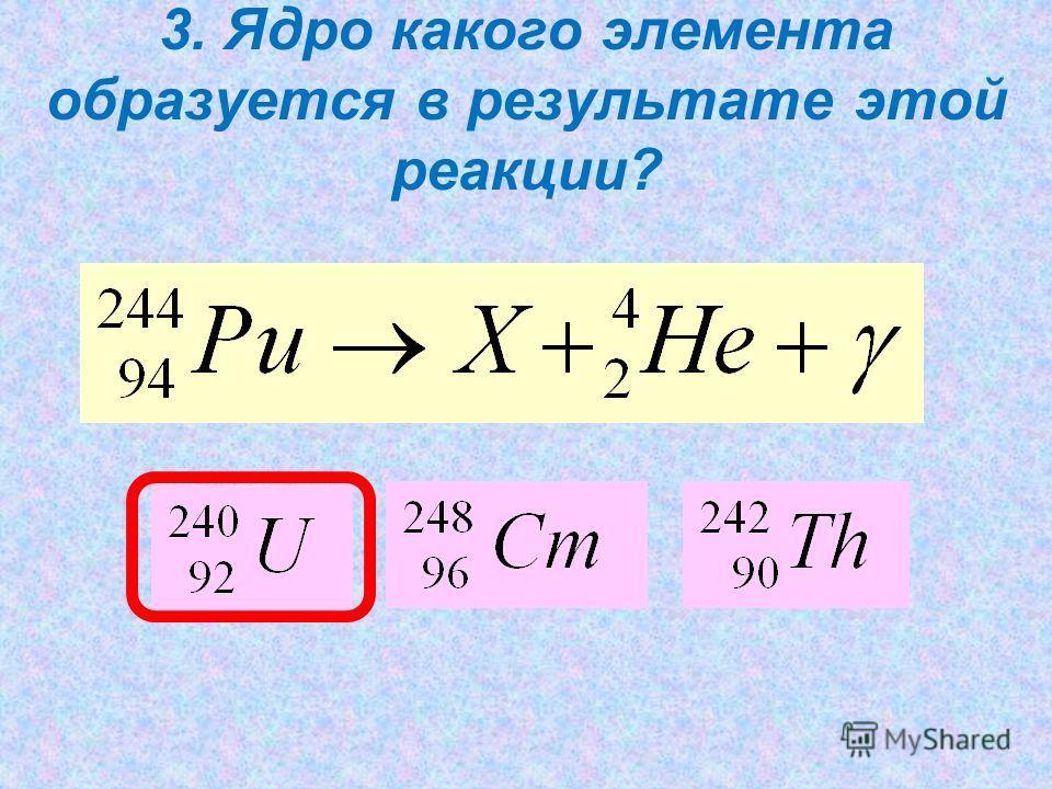 3. Ядро какого элемента образуется в результате этой реакции?