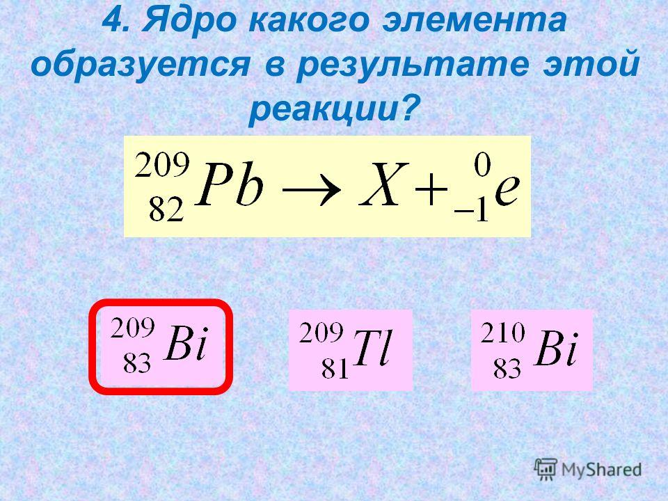 4. Ядро какого элемента образуется в результате этой реакции?
