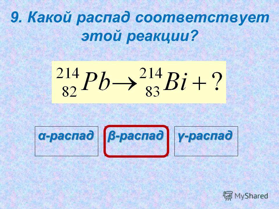 9. Какой распад соответствует этой реакции? β-распад γ-распад α-распад