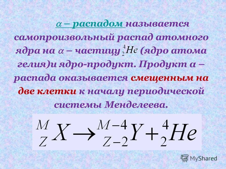 – распадом – распадом называется самопроизвольный распад атомного ядра на – частицу (ядро атома гелия)и ядро-продукт. Продукт α – распада оказывается смещенным на две клетки к началу периодической системы Менделеева.