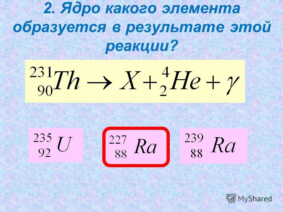 2. Ядро какого элемента образуется в результате этой реакции?
