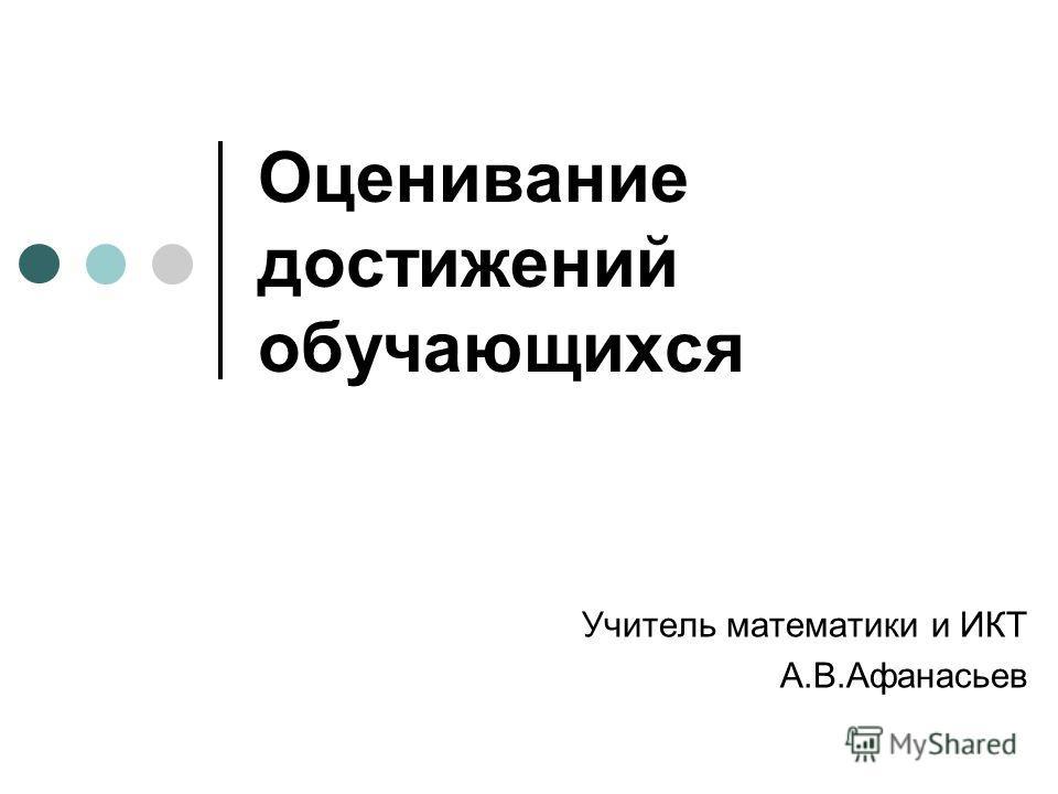 Оценивание достижений обучающихся Учитель математики и ИКТ А.В.Афанасьев