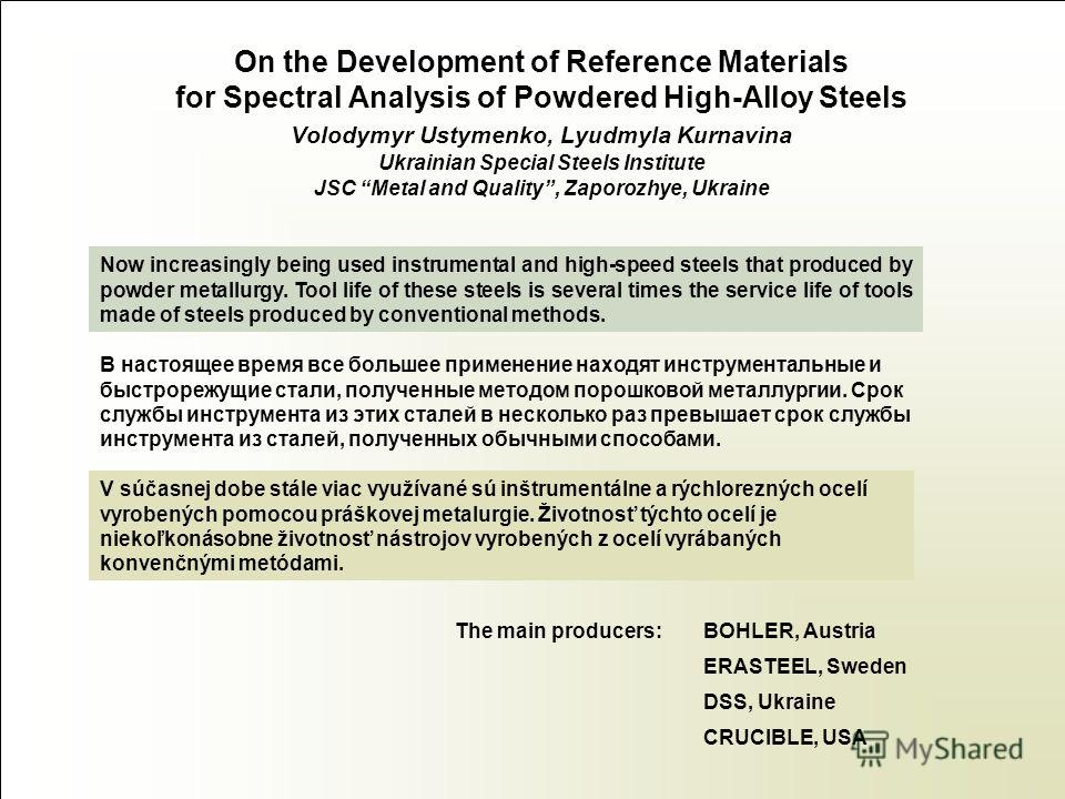 On the Development of Reference Materials for Spectral Analysis of Powdered High-Alloy Steels Volodymyr Ustymenko, Lyudmyla Kurnavina Ukrainian Special Steels Institute JSC Metal and Quality, Zaporozhye, Ukraine Now increasingly being used instrument