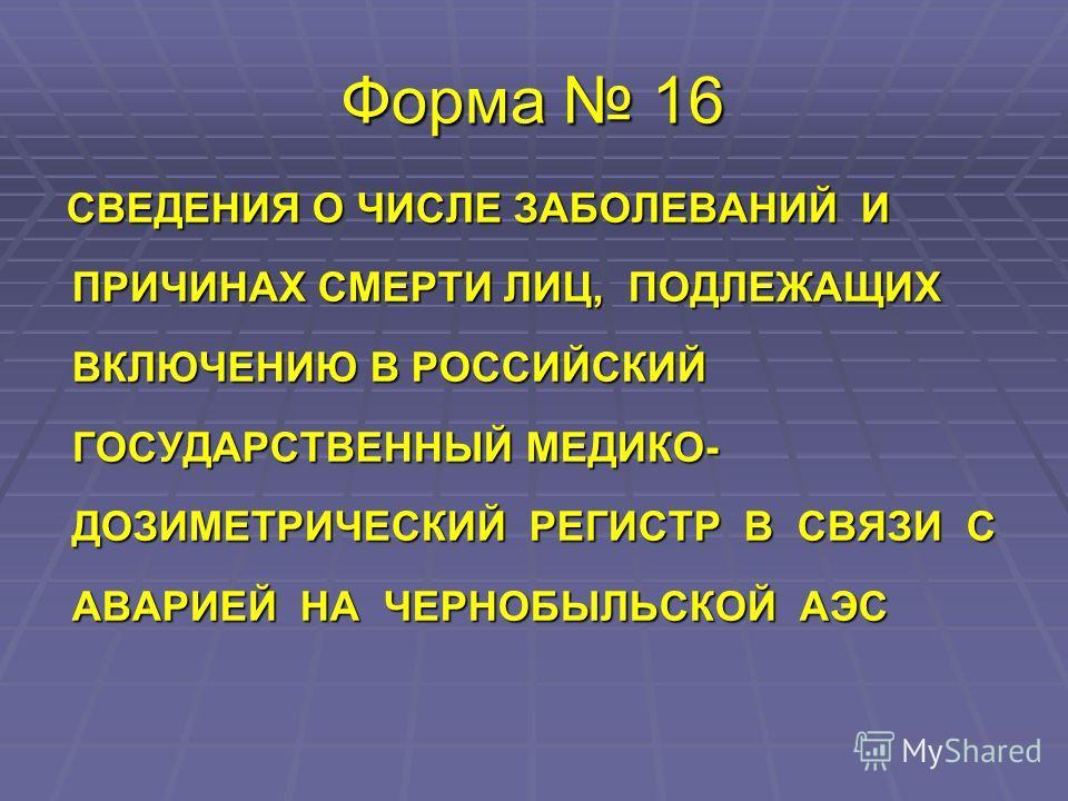 Форма 16 СВЕДЕНИЯ О ЧИСЛЕ ЗАБОЛЕВАНИЙ И ПРИЧИНАХ СМЕРТИ ЛИЦ, ПОДЛЕЖАЩИХ ВКЛЮЧЕНИЮ В РОССИЙСКИЙ ГОСУДАРСТВЕННЫЙ МЕДИКО- ДОЗИМЕТРИЧЕСКИЙ РЕГИСТР В СВЯЗИ С АВАРИЕЙ НА ЧЕРНОБЫЛЬСКОЙ АЭС СВЕДЕНИЯ О ЧИСЛЕ ЗАБОЛЕВАНИЙ И ПРИЧИНАХ СМЕРТИ ЛИЦ, ПОДЛЕЖАЩИХ ВКЛЮЧ