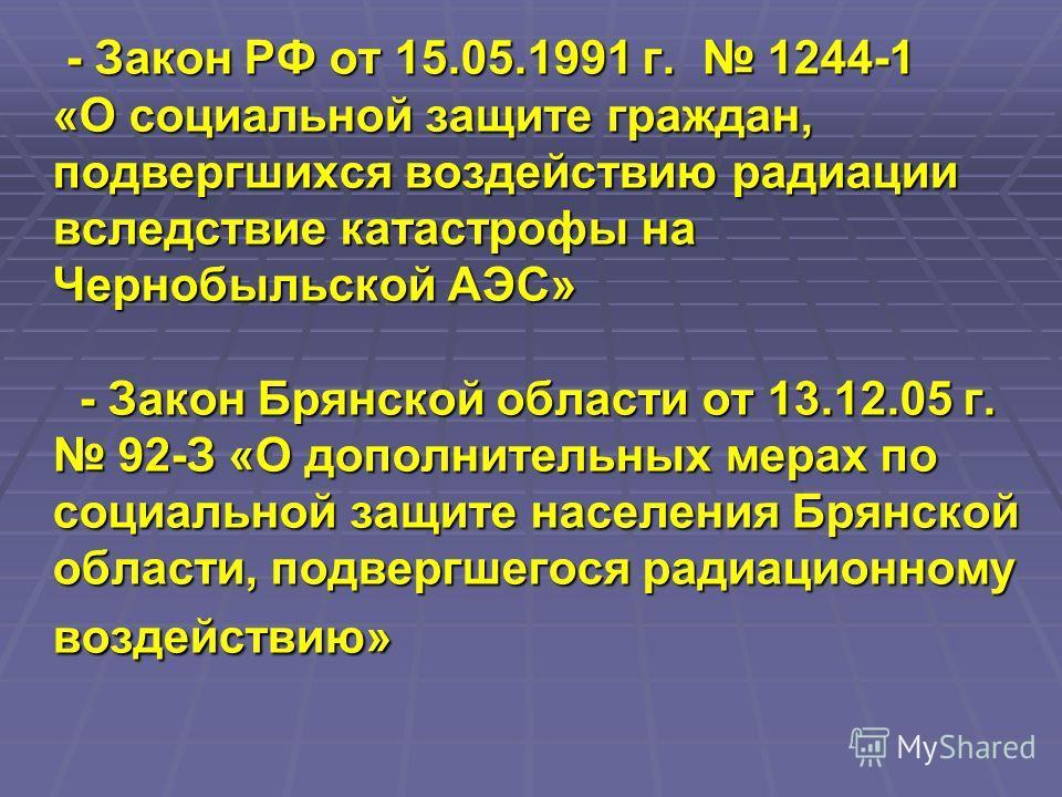 - Закон РФ от 15.05.1991 г. 1244-1 «О социальной защите граждан, подвергшихся воздействию радиации вследствие катастрофы на Чернобыльской АЭС» - Закон Брянской области от 13.12.05 г. 92-З «О дополнительных мерах по социальной защите населения Брянско