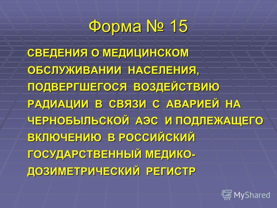 Форма 15 СВЕДЕНИЯ О МЕДИЦИНСКОМ ОБСЛУЖИВАНИИ НАСЕЛЕНИЯ, ПОДВЕРГШЕГОСЯ ВОЗДЕЙСТВИЮ РАДИАЦИИ В СВЯЗИ С АВАРИЕЙ НА ЧЕРНОБЫЛЬСКОЙ АЭС И ПОДЛЕЖАЩЕГО ВКЛЮЧЕНИЮ В РОССИЙСКИЙ ГОСУДАРСТВЕННЫЙ МЕДИКО- ДОЗИМЕТРИЧЕСКИЙ РЕГИСТР СВЕДЕНИЯ О МЕДИЦИНСКОМ ОБСЛУЖИВАНИИ
