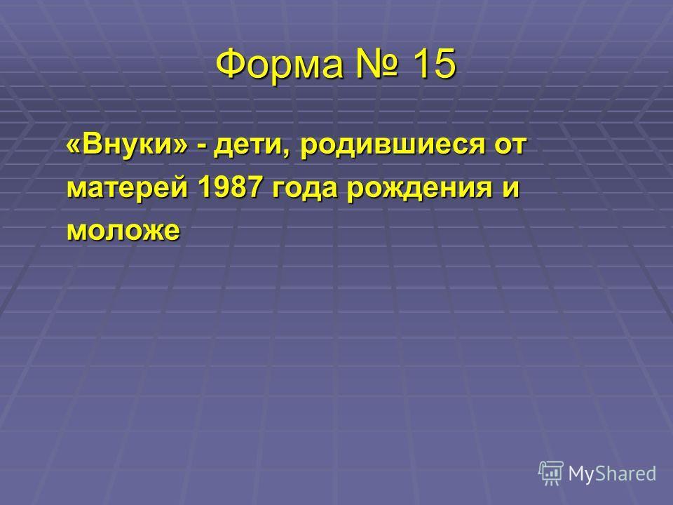 Форма 15 «Внуки» - дети, родившиеся от матерей 1987 года рождения и моложе «Внуки» - дети, родившиеся от матерей 1987 года рождения и моложе