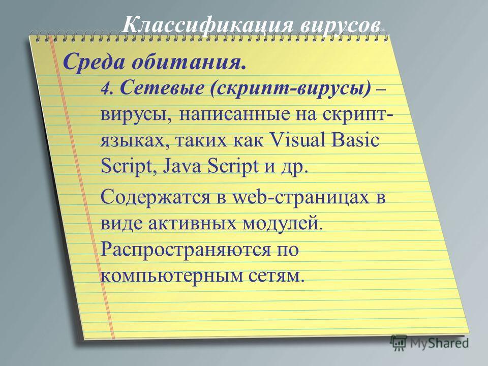 Среда обитания. 4. Сетевые (скрипт-вирусы) – вирусы, написанные на скрипт- языках, таких как Visual Basic Script, Java Script и др. Содержатся в web-страницах в виде активных модулей. Распространяются по компьютерным сетям. Классификация вирусов