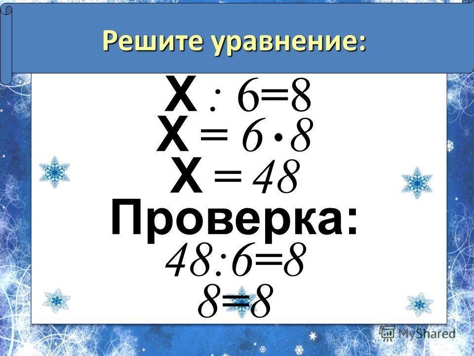 Решите уравнение: Х : 6=8 Х = 6 8 Х = 48 Проверка: 48:6=8 8=8