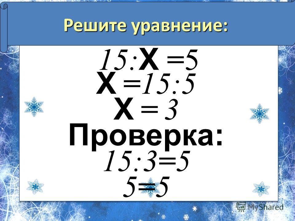 Решите уравнение: 15: Х =5 Х =15:5 Х = 3Х = 3 Проверка: 15:3=5 5=55=5