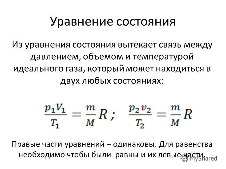 Уравнение состояния Из уравнения состояния вытекает связь между давлением, объемом и температурой идеального газа, который может находиться в двух любых состояниях: Правые части уравнений – одинаковы. Для равенства необходимо чтобы были равны и их ле