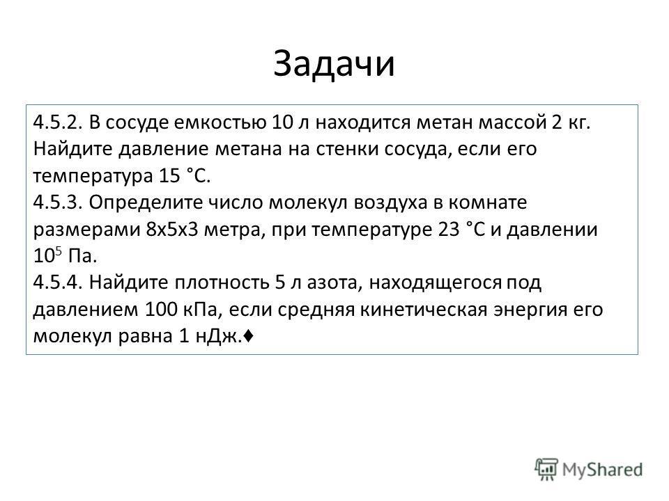 Задачи 4.5.2. В сосуде емкостью 10 л находится метан массой 2 кг. Найдите давление метана на стенки сосуда, если его температура 15 °С. 4.5.3. Определите число молекул воздуха в комнате размерами 8 х 5 х 3 метра, при температуре 23 °С и давлении 10 5