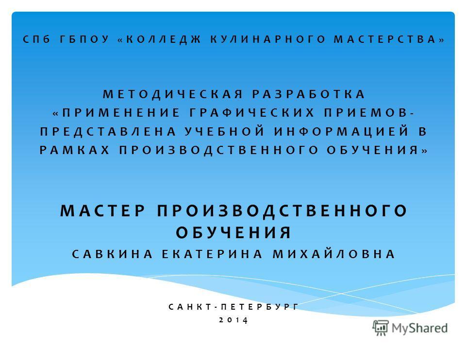 СПб ГБПОУ «КОЛЛЕДЖ КУЛИНАРНОГО МАСТЕРСТВА» МЕТОДИЧЕСКАЯ РАЗРАБОТКА «ПРИМЕНЕНИЕ ГРАФИЧЕСКИХ ПРИЕМОВ- ПРЕДСТАВЛЕНА УЧЕБНОЙ ИНФОРМАЦИЕЙ В РАМКАХ ПРОИЗВОДСТВЕННОГО ОБУЧЕНИЯ» МАСТЕР ПРОИЗВОДСТВЕННОГО ОБУЧЕНИЯ САВКИНА ЕКАТЕРИНА МИХАЙЛОВНА САНКТ-ПЕТЕРБУРГ 2