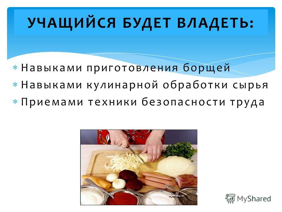 Навыками приготовления борщей Навыками кулинарной обработки сырья Приемами техники безопасности труда УЧАЩИЙСЯ БУДЕТ ВЛАДЕТЬ: