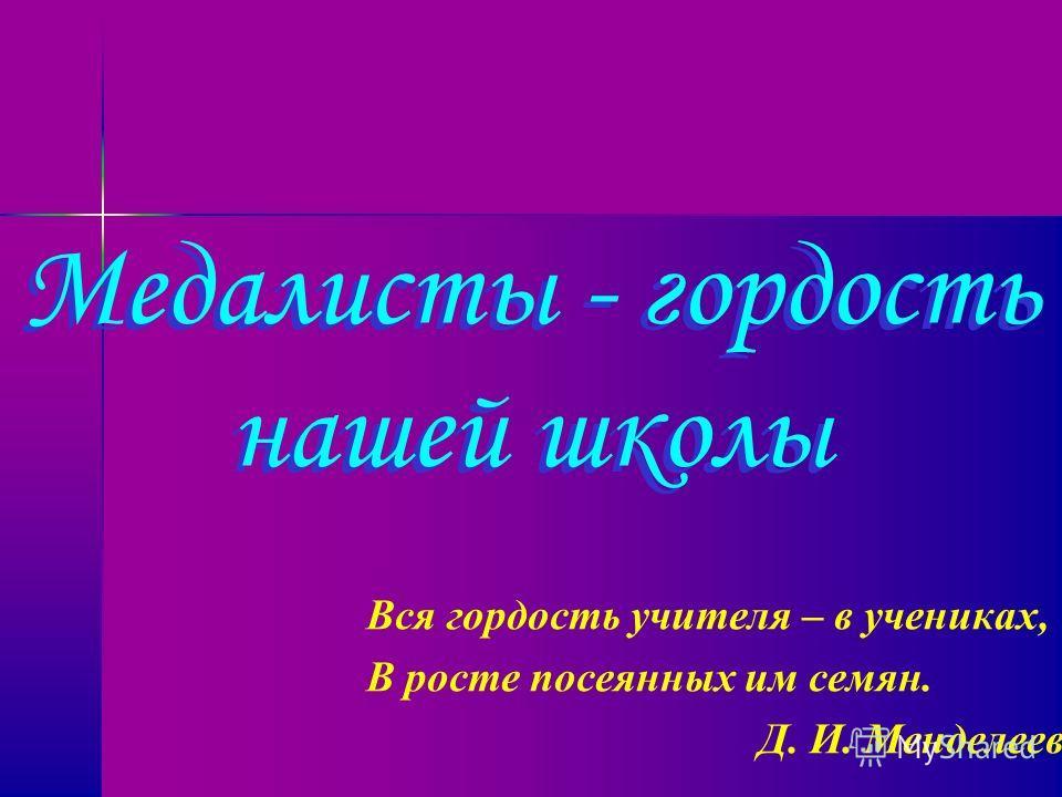 Вся гордость учителя – в учениках, В росте посеянных им семян. Д. И. Менделеев Медалисты - гордость нашей школы