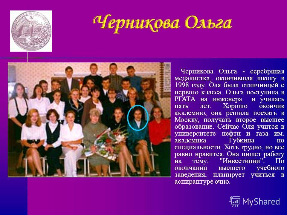 Черникова Ольга Черникова Ольга - серебряная медалистка, окончившая школу в 1998 году. Оля была отличницей с первого класса. Ольга поступила в РГАТА на инженера и училась пять лет. Хорошо окончив академию, она решила поехать в Москву, получать второе