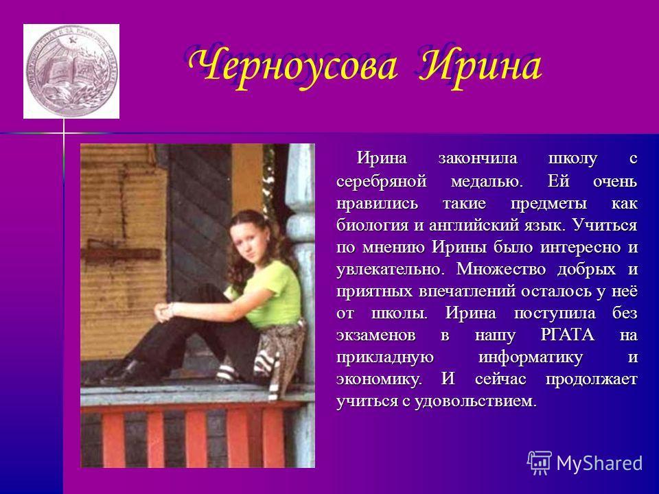 Черноусова Ирина Ирина закончила школу с серебряной медалью. Ей очень нравились такие предметы как биология и английский язык. Учиться по мнению Ирины было интересно и увлекательно. Множество добрых и приятных впечатлений осталось у неё от школы. Ири
