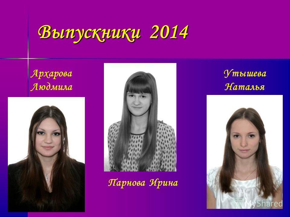 Выпускники 2014 Архарова Людмила Парнова Ирина Утышева Наталья