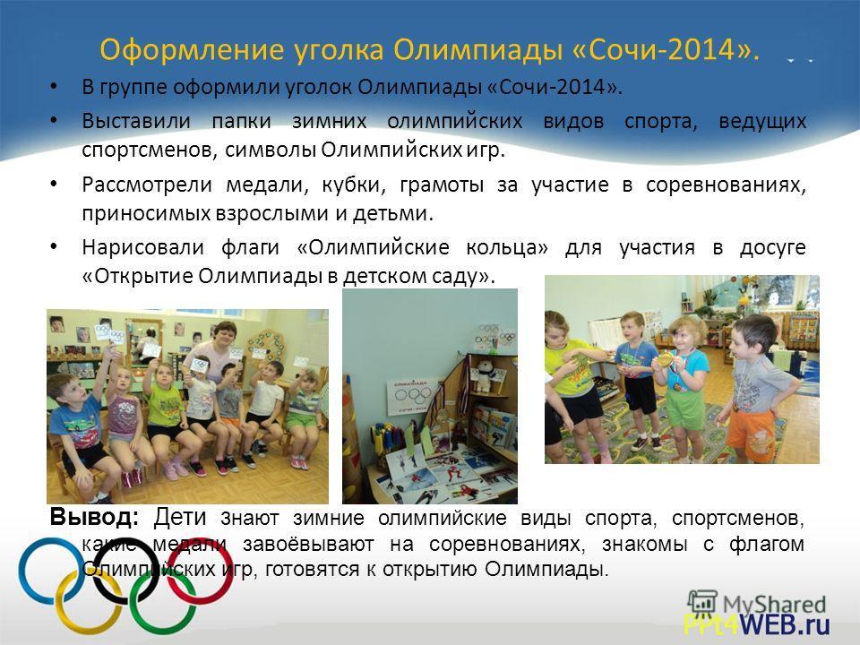 Оформление уголка Олимпиады «Сочи-2014». В группе оформили уголок Олимпиады «Сочи-2014». Выставили папки зимних олимпийских видов спорта, ведущих спортсменов, символы Олимпийских игр. Рассмотрели медали, кубки, грамоты за участие в соревнованиях, при