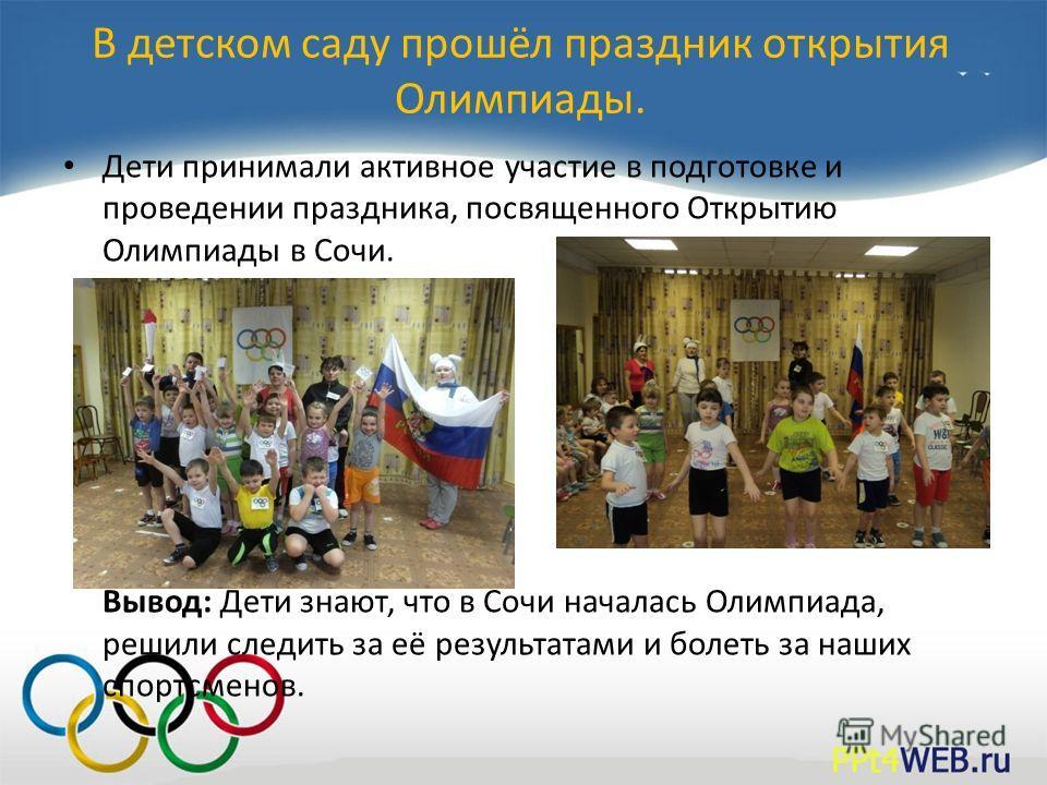 В детском саду прошёл праздник открытия Олимпиады. Дети принимали активное участие в подготовке и проведении праздника, посвященного Открытию Олимпиады в Сочи. Вывод: Дети знают, что в Сочи началась Олимпиада, решили следить за её результатами и боле