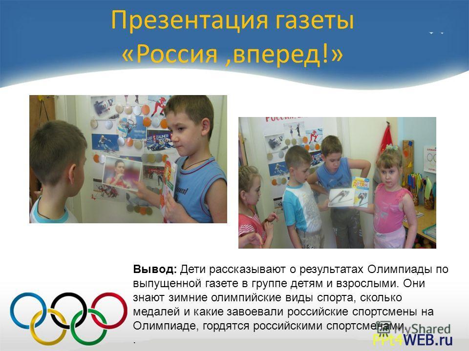 Презентация газеты «Россия,вперед!» Вывод: Дети рассказывают о результатах Олимпиады по выпущенной газете в группе детям и взрослыми. Они знают зимние олимпийские виды спорта, сколько медалей и какие завоевали российские спортсмены на Олимпиаде, горд