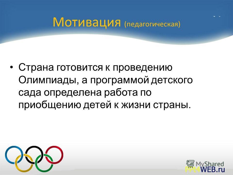 Мотивация (педагогическая) Страна готовится к проведению Олимпиады, а программой детского сада определена работа по приобщению детей к жизни страны.