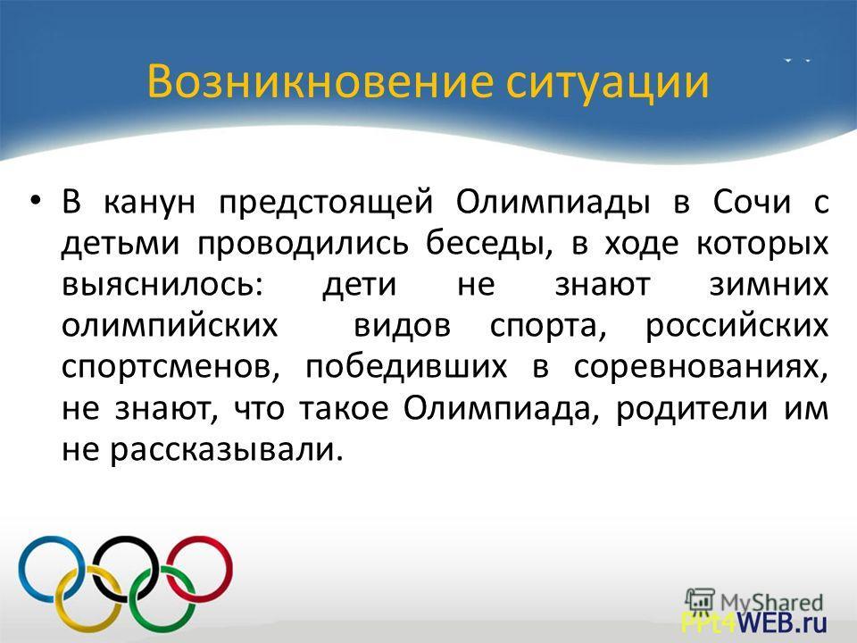Возникновение ситуации В канун предстоящей Олимпиады в Сочи с детьми проводились беседы, в ходе которых выяснилось: дети не знают зимних олимпийских видов спорта, российских спортсменов, победивших в соревнованиях, не знают, что такое Олимпиада, роди