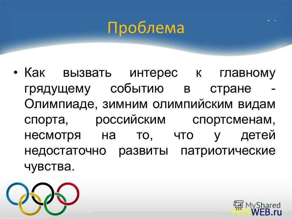 Проблема Как вызвать интерес к главному грядущему событию в стране - Олимпиаде, зимним олимпийским видам спорта, российским спортсменам, несмотря на то, что у детей недостаточно развиты патриотические чувства.