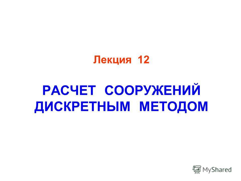 Лекция 12 РАСЧЕТ СООРУЖЕНИЙ ДИСКРЕТНЫМ МЕТОДОМ