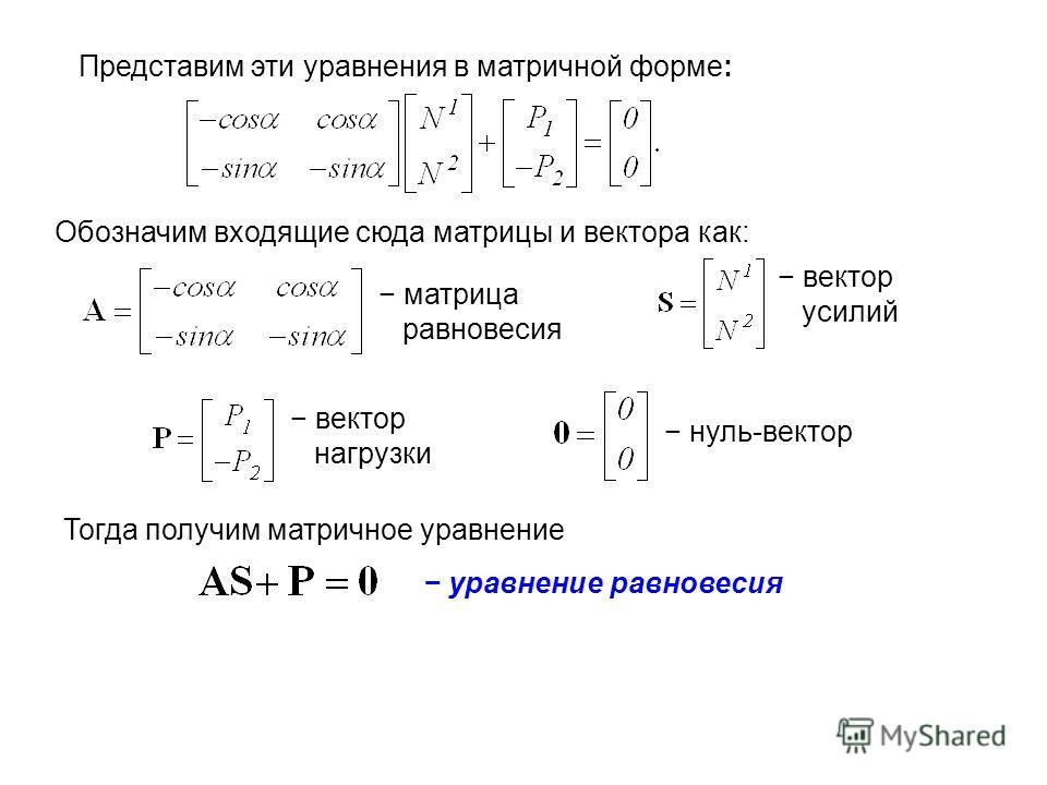 Представим эти уравнения в матричной форме: Обозначим входящие сюда матрицы и вектора как: Тогда получим матричное уравнение матрица равновесия вектор усилий вектор нагрузки нуль-вектор уравнение равновесия