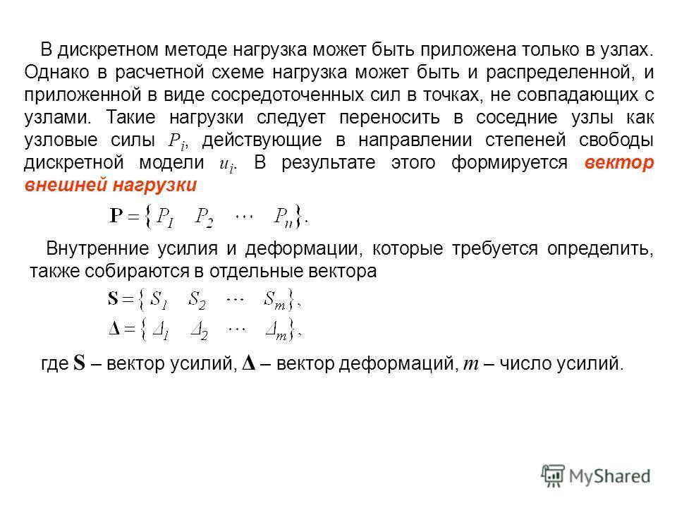 В дискретном методе нагрузка может быть приложена только в узлах. Однако в расчетной схеме нагрузка может быть и распределенной, и приложенной в виде сосредоточенных сил в точках, не совпадающих с узлами. Такие нагрузки следует переносить в соседние