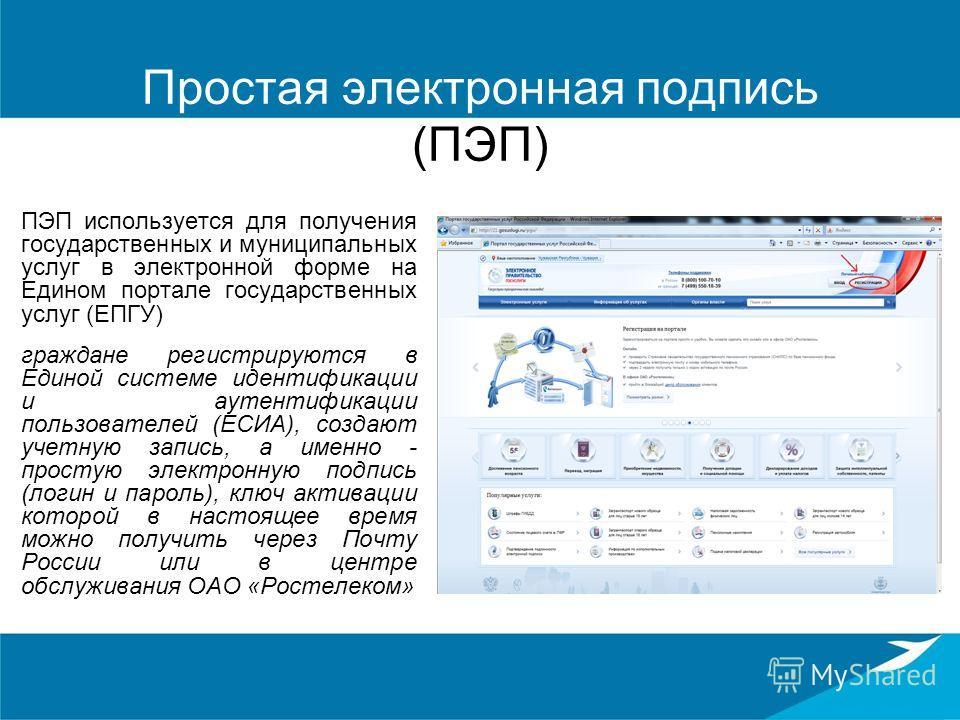 Простая электронная подпись (ПЭП) ПЭП используется для получения государственных и муниципальных услуг в электронной форме на Едином портале государственных услуг (ЕПГУ) граждане регистрируются в Единой системе идентификации и аутентификации пользова