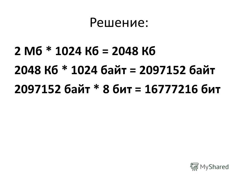Решение: 2 Мб * 1024 Кб = 2048 Кб 2048 Кб * 1024 байт = 2097152 байт 2097152 байт * 8 бит = 16777216 бит