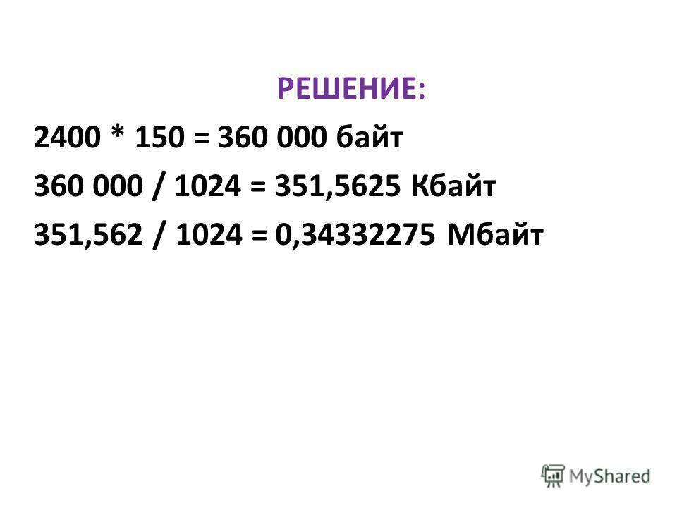 РЕШЕНИЕ: 2400 * 150 = 360 000 байт 360 000 / 1024 = 351,5625 Кбайт 351,562 / 1024 = 0,34332275 Мбайт