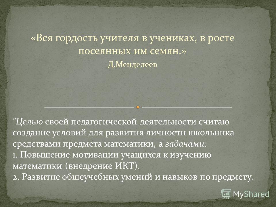 «Вся гордость учителя в учениках, в росте посеянных им семян.» Д.Менделеев