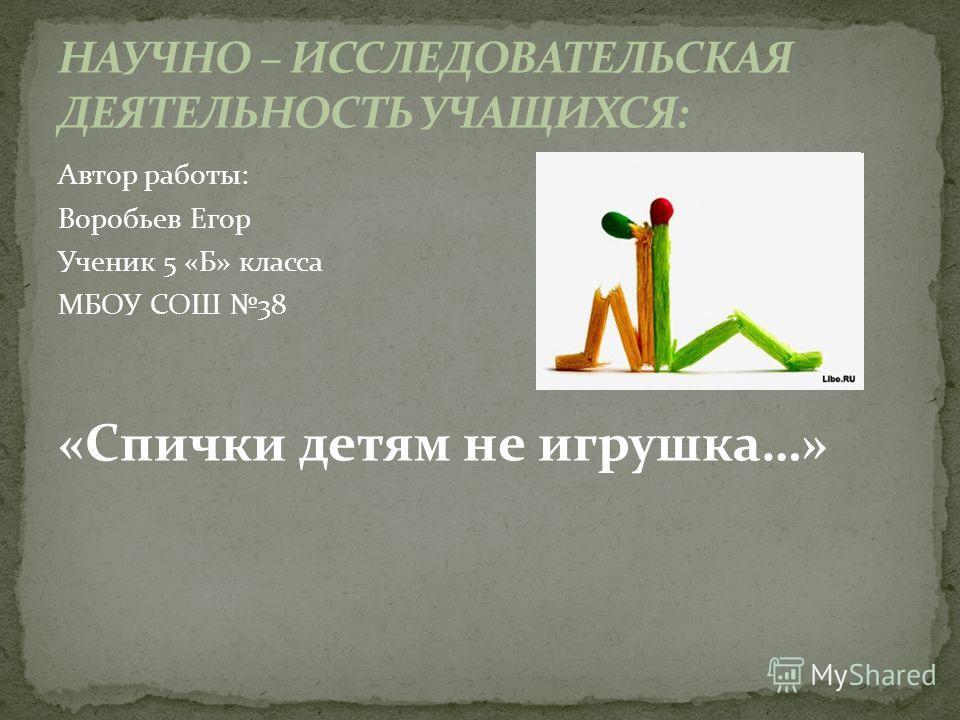 Автор работы: Воробьев Егор Ученик 5 «Б» класса МБОУ СОШ 38 «Спички детям не игрушка…»