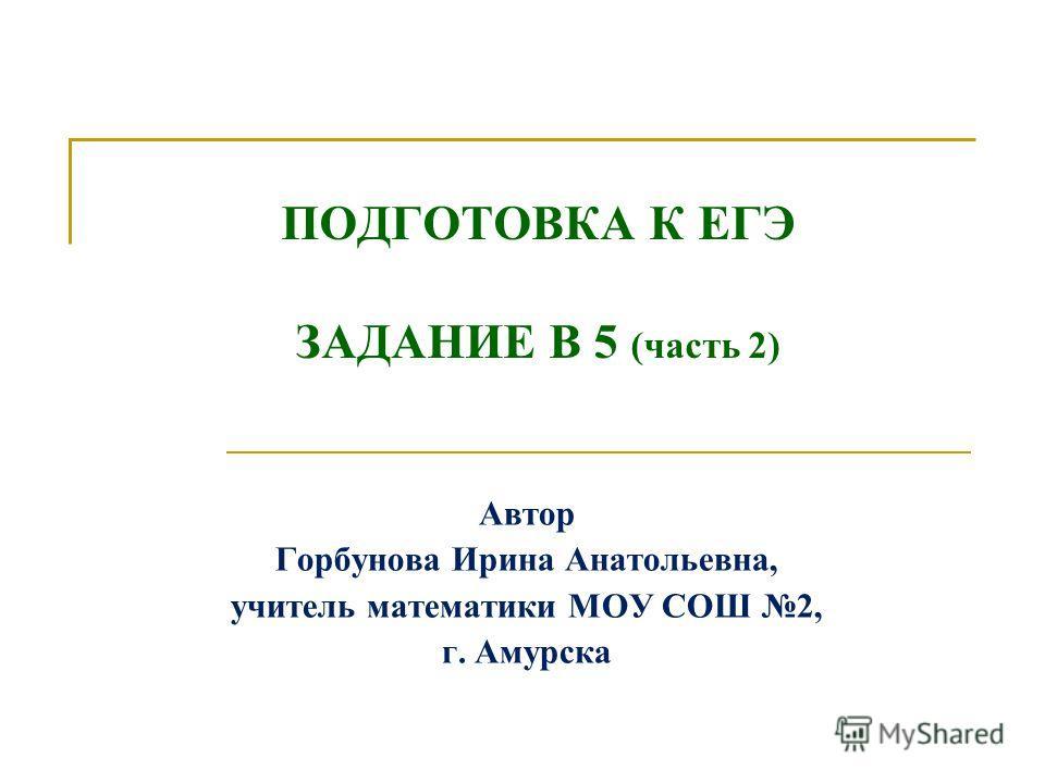 ПОДГОТОВКА К ЕГЭ ЗАДАНИЕ В 5 (часть 2) Автор Горбунова Ирина Анатольевна, учитель математики МОУ СОШ 2, г. Амурска