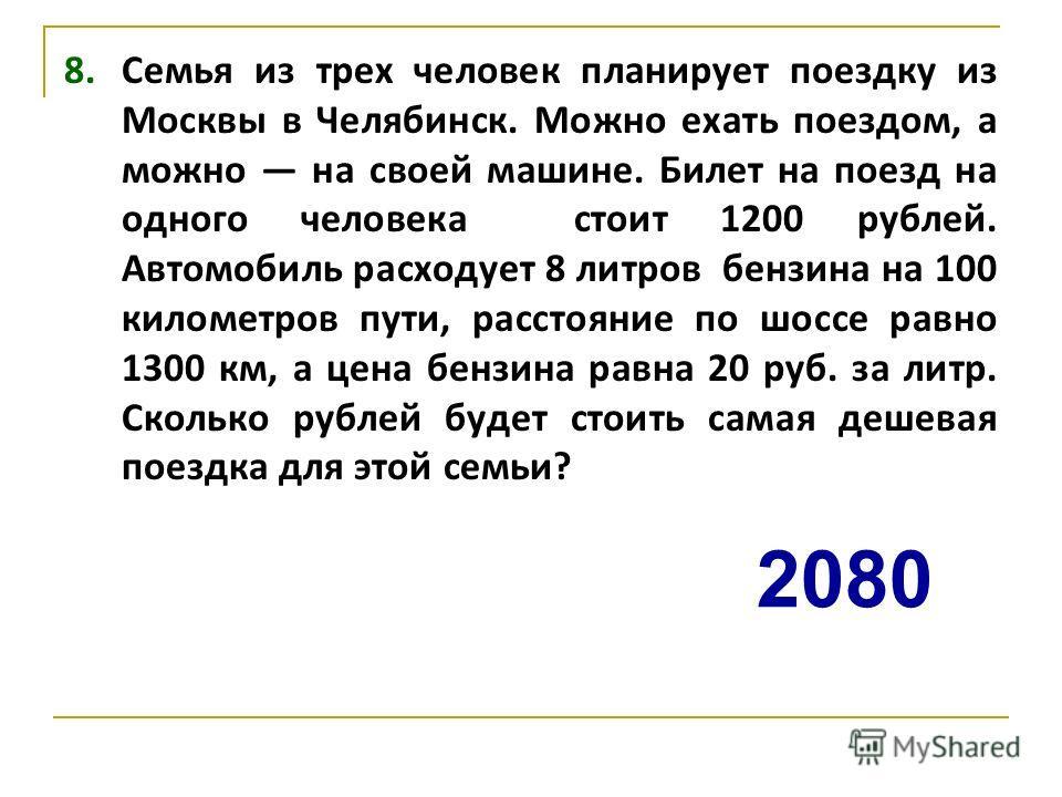 8. Семья из трех человек планирует поездку из Москвы в Челябинск. Можно ехать поездом, а можно на своей машине. Билет на поезд на одного человека стоит 1200 рублей. Автомобиль расходует 8 литров бензина на 100 километров пути, расстояние по шоссе рав