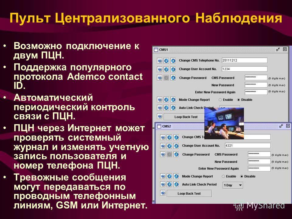 Пульт Централизованного Наблюдения Возможно подключение к двум ПЦН. Поддержка популярного протокола Ademco contact ID. Автоматический периодический контроль связи с ПЦН. ПЦН через Интернет может проверять системный журнал и изменять учетную запись по