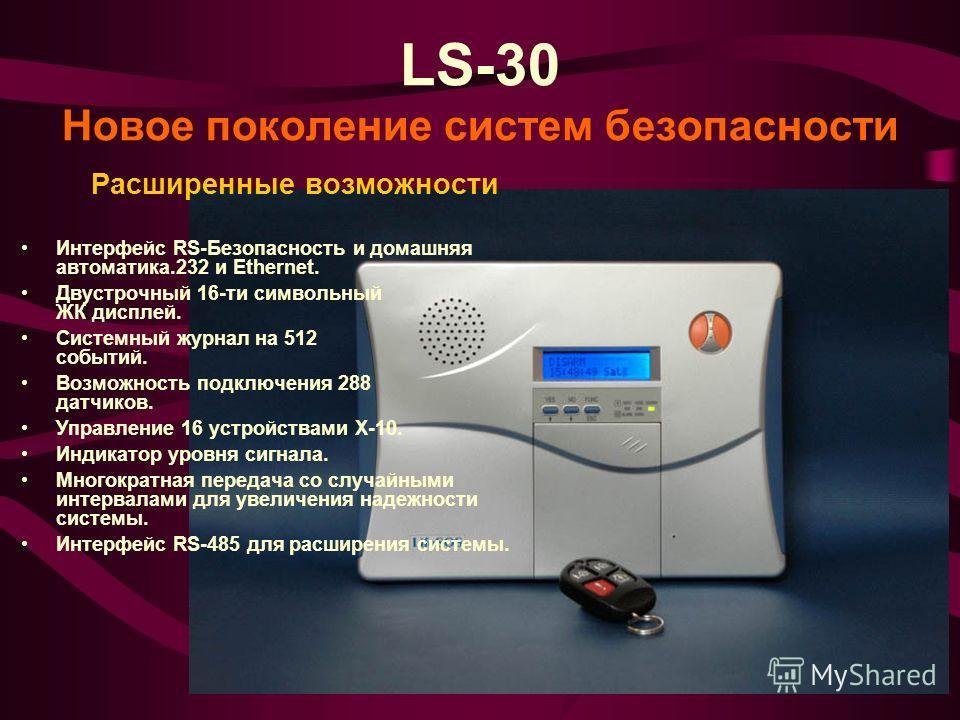 LS-30 Новое поколение систем безопасности Расширенные возможности Интерфейс RS-Безопасность и домашняя автоматика.232 и Ethernet. Двустрочный 16-ти символьный ЖК дисплей. Системный журнал на 512 событий. Возможность подключения 288 датчиков. Управлен