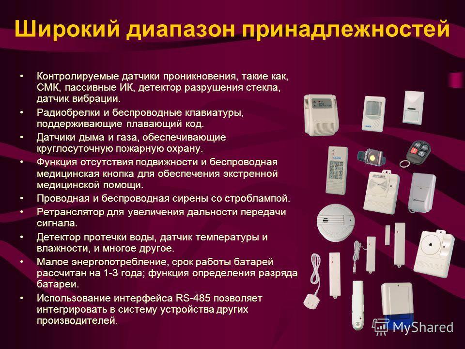 Широкий диапазон принадлежностей Контролируемые датчики проникновения, такие как, СМК, пассивные ИК, детектор разрушения стекла, датчик вибрации. Радиобрелки и беспроводные клавиатуры, поддерживающие плавающий код. Датчики дыма и газа, обеспечивающие
