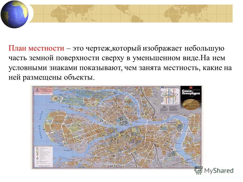 План местности – это чертеж,который изображает небольшую часть земной поверхности сверху в уменьшенном виде.На нем условными знаками показывают, чем занята местность, какие на ней размещены объекты.
