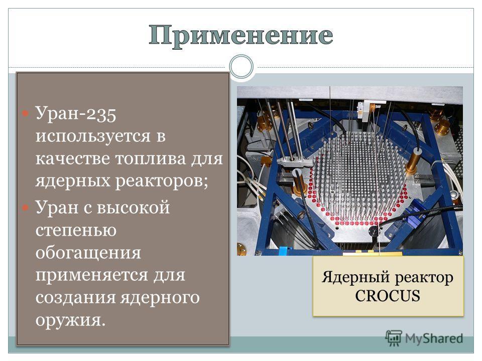 Уран-235 используется в качестве топлива для ядерных реакторов; Уран с высокой степенью обогащения применяется для создания ядерного оружия. Уран-235 используется в качестве топлива для ядерных реакторов; Уран с высокой степенью обогащения применяетс