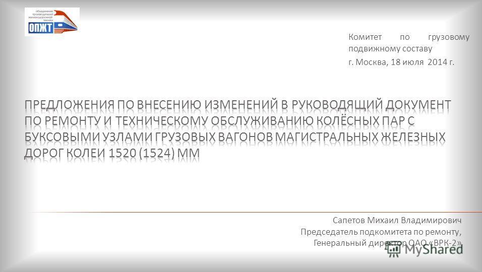 Сапетов Михаил Владимирович Председатель подкомитета по ремонту, Генеральный директор ОАО «ВРК-2» Комитет по грузовому подвижному составу г. Москва, 18 июля 2014 г.
