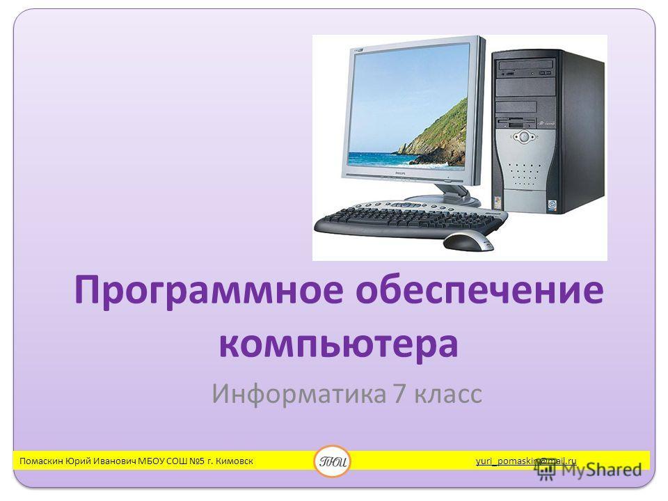 Программное обеспечение компьютера Информатика 7 класс Помаскин Юрий Иванович МБОУ СОШ 5 г. Кимовск yuri_pomaskin@mail.ruyuri_pomaskin@mail.ru