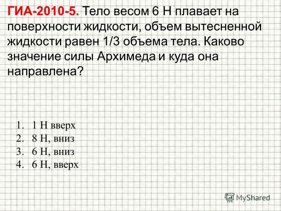 ГИА-2010-5. Тело весом 6 Н плавает на поверхности жидкости, объем вытесненной жидкости равен 1/3 объема тела. Каково значение силы Архимеда и куда она направлена? 1.1 Н вверх 2.8 Н, вниз 3.6 Н, вниз 4.6 Н, вверх
