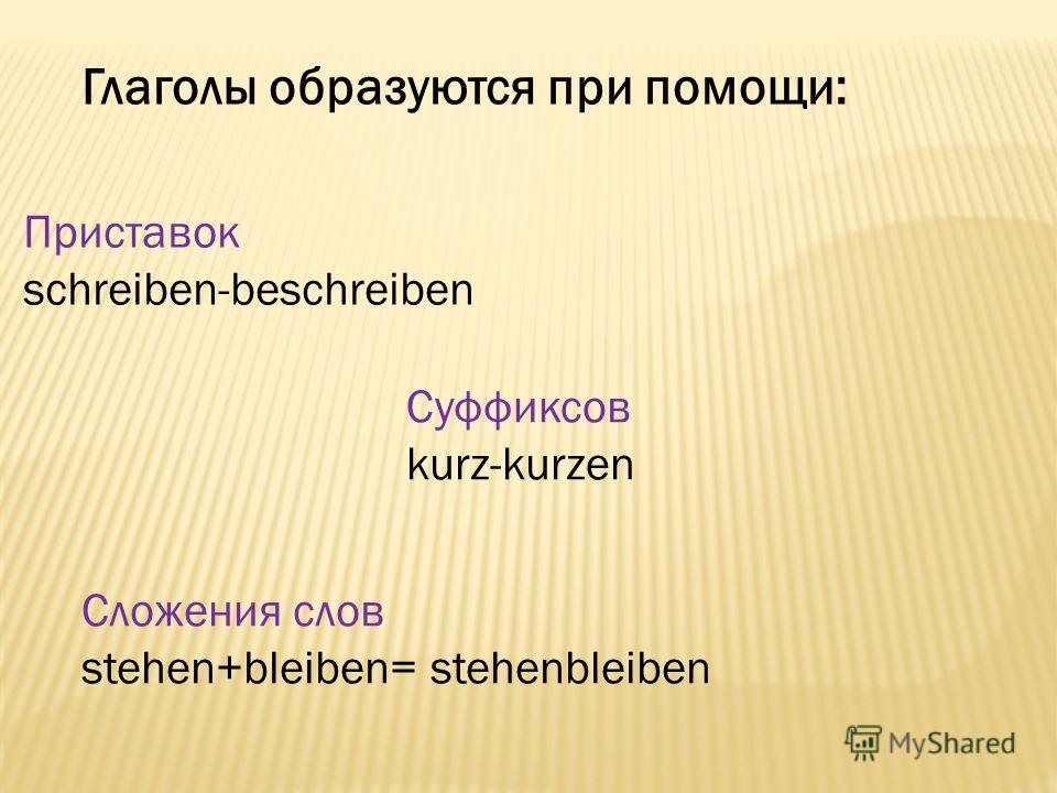 Глаголы образуются при помощи: Приставок schreiben-beschreiben Суффиксов kurz-kurzen Сложения слов stehen+bleiben= stehenbleiben