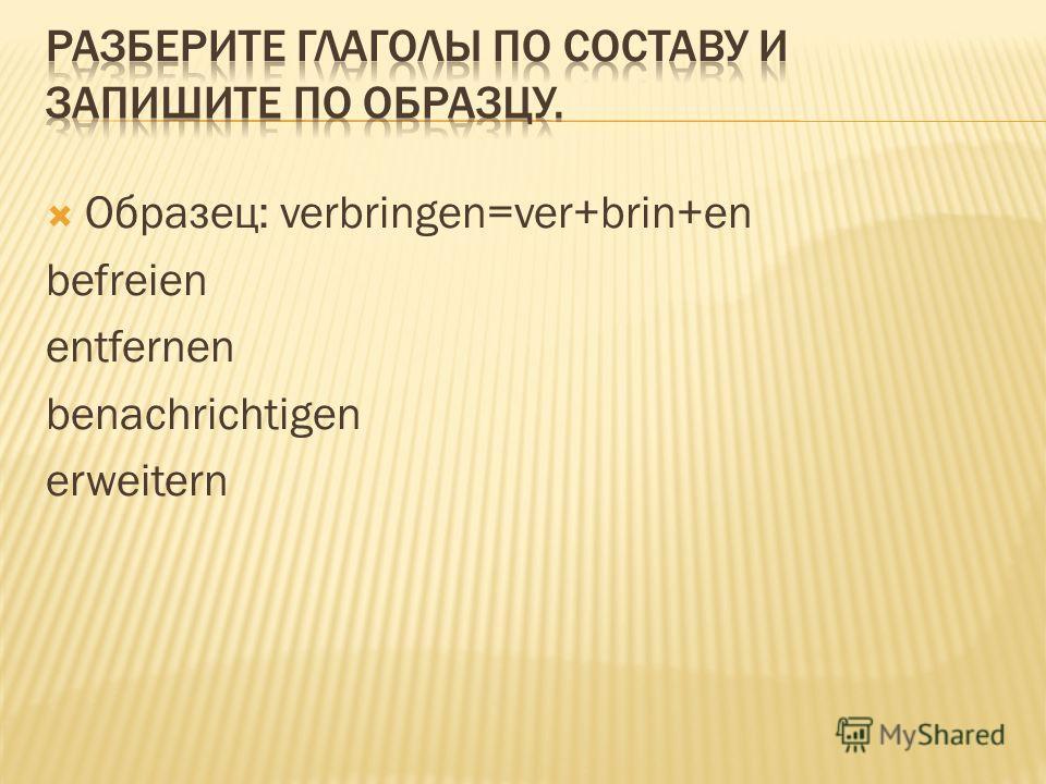 Образец: verbringen=ver+brin+en befreien entfernen benachrichtigen erweitern