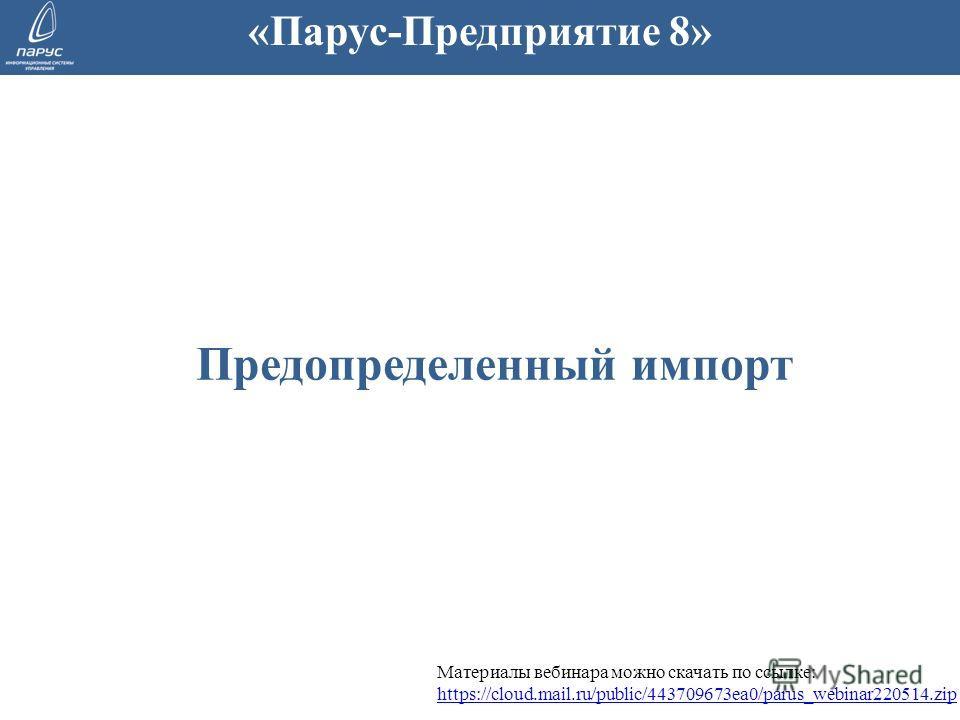 Предопределенный импорт «Парус-Предприятие 8» Материалы вебинара можно скачать по ссылке: https://cloud.mail.ru/public/443709673ea0/parus_webinar220514. zip https://cloud.mail.ru/public/443709673ea0/parus_webinar220514.zip